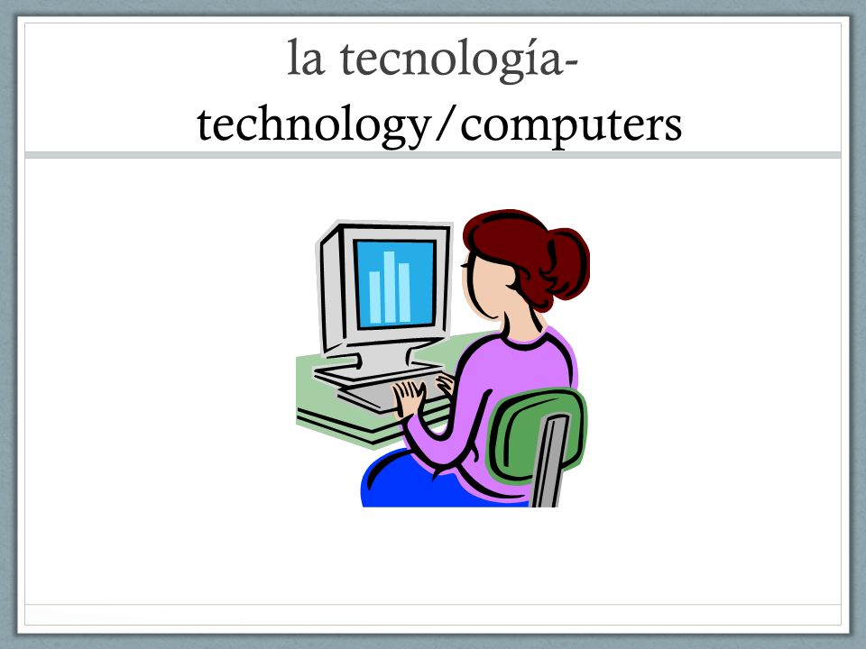 la tecnología- technology/computers