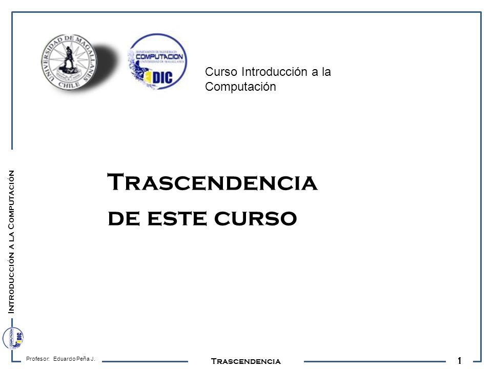 Introducción a la Computación 1 Los Actores Profesor: Eduardo Peña J. Trascendencia de este curso Curso Introducción a la Computación Trascendencia