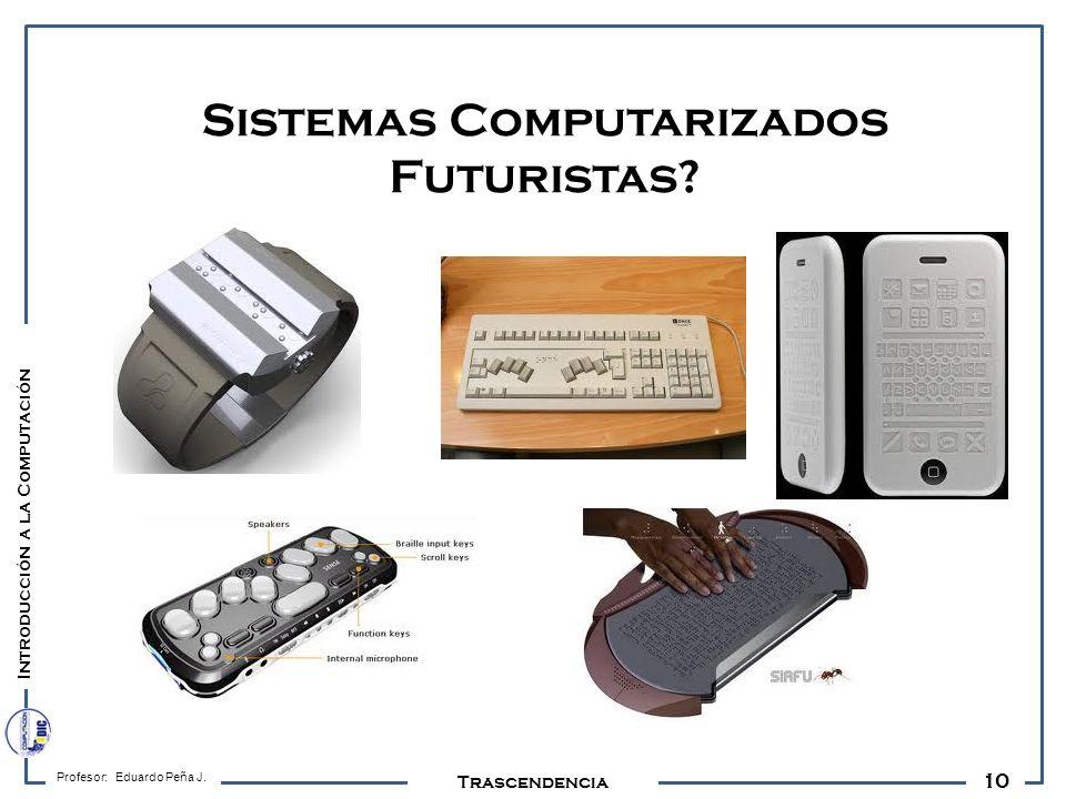 10 Profesor: Eduardo Peña J. Trascendencia Sistemas Computarizados Futuristas? Introducción a la Computación