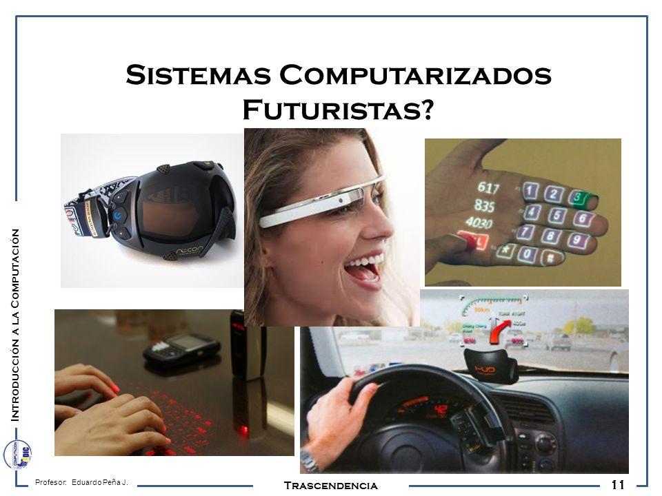 11 Profesor: Eduardo Peña J. Trascendencia Sistemas Computarizados Futuristas? Introducción a la Computación
