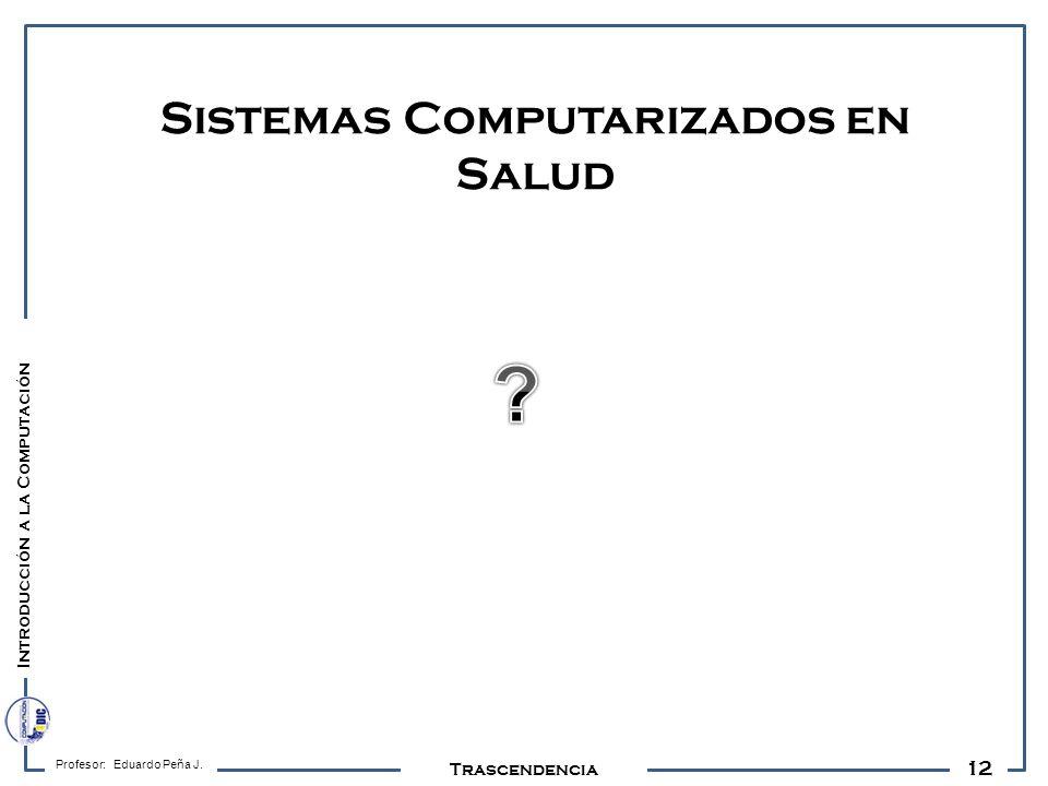 12 Profesor: Eduardo Peña J. Trascendencia Sistemas Computarizados en Salud Introducción a la Computación