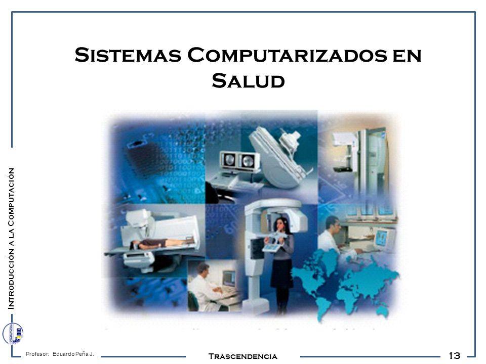 13 Profesor: Eduardo Peña J. Trascendencia Sistemas Computarizados en Salud Introducción a la Computación