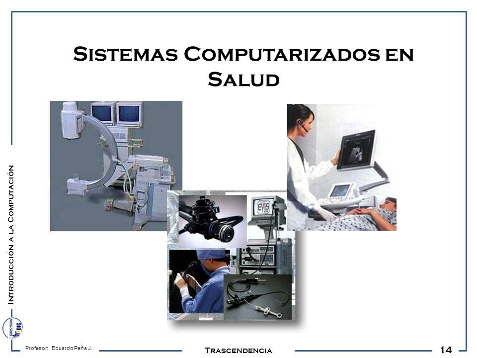 14 Profesor: Eduardo Peña J. Trascendencia Sistemas Computarizados en Salud Introducción a la Computación