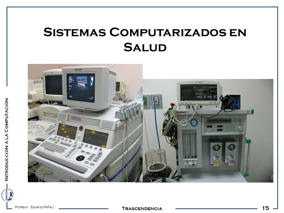 15 Profesor: Eduardo Peña J. Trascendencia Sistemas Computarizados en Salud Introducción a la Computación