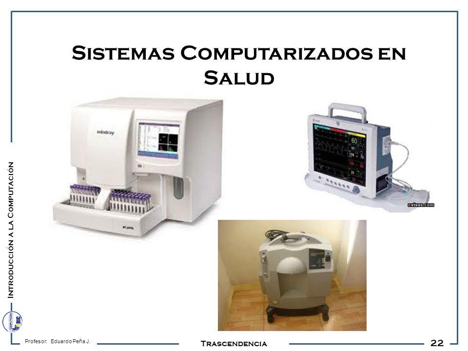 22 Profesor: Eduardo Peña J. Trascendencia Sistemas Computarizados en Salud Introducción a la Computación