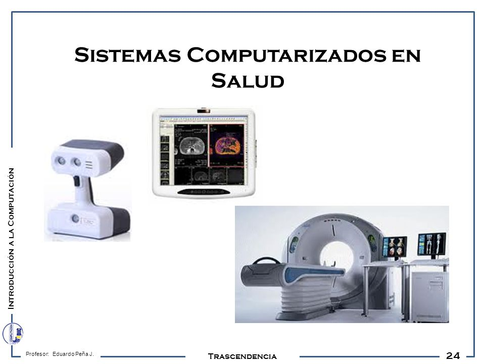 24 Profesor: Eduardo Peña J. Trascendencia Sistemas Computarizados en Salud Introducción a la Computación