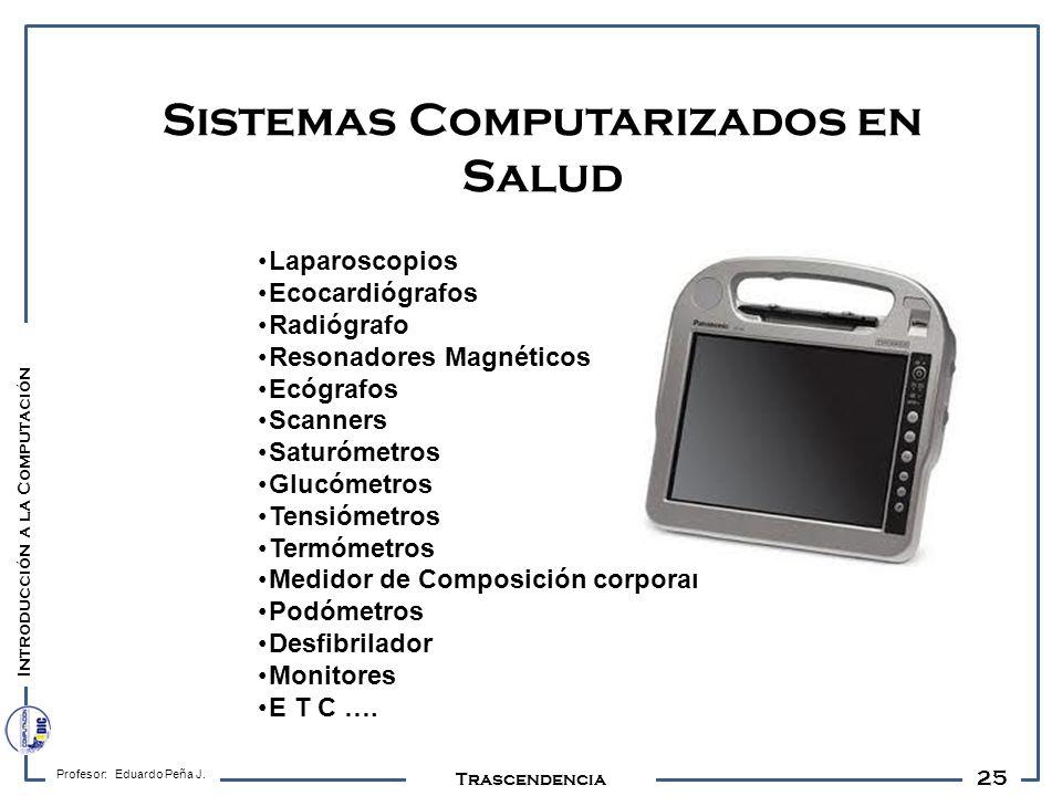 25 Profesor: Eduardo Peña J. Trascendencia Sistemas Computarizados en Salud Introducción a la Computación Laparoscopios Ecocardiógrafos Radiógrafo Res