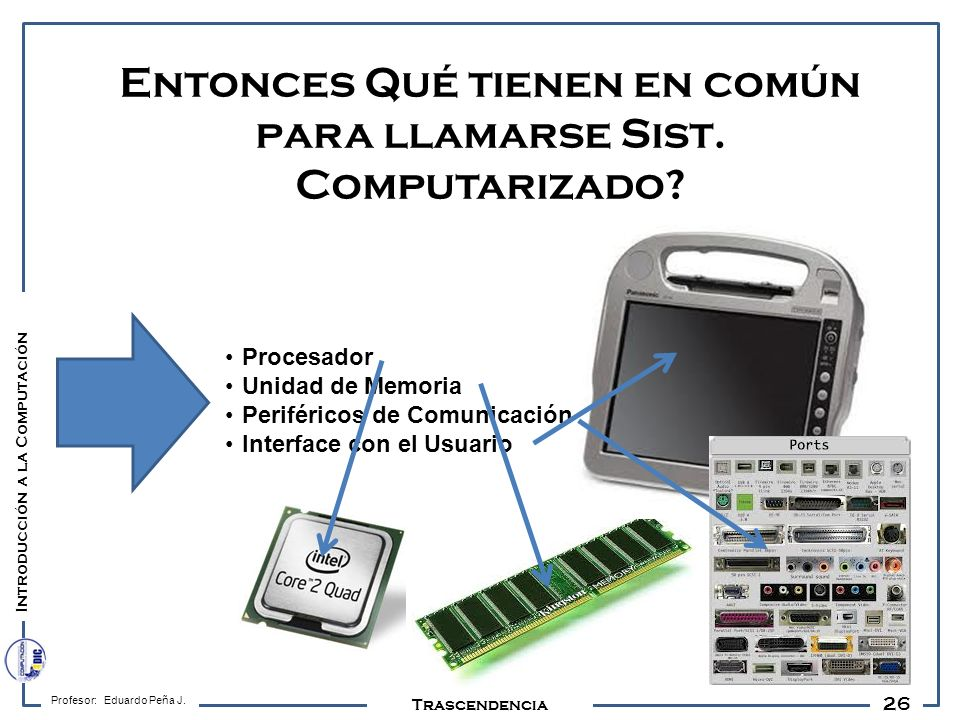 26 Profesor: Eduardo Peña J. Trascendencia Entonces Qué tienen en común para llamarse Sist. Computarizado? Introducción a la Computación Procesador Un