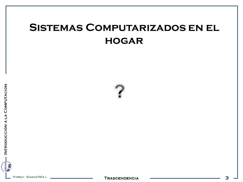 3 Profesor: Eduardo Peña J. Trascendencia Sistemas Computarizados en el hogar Introducción a la Computación