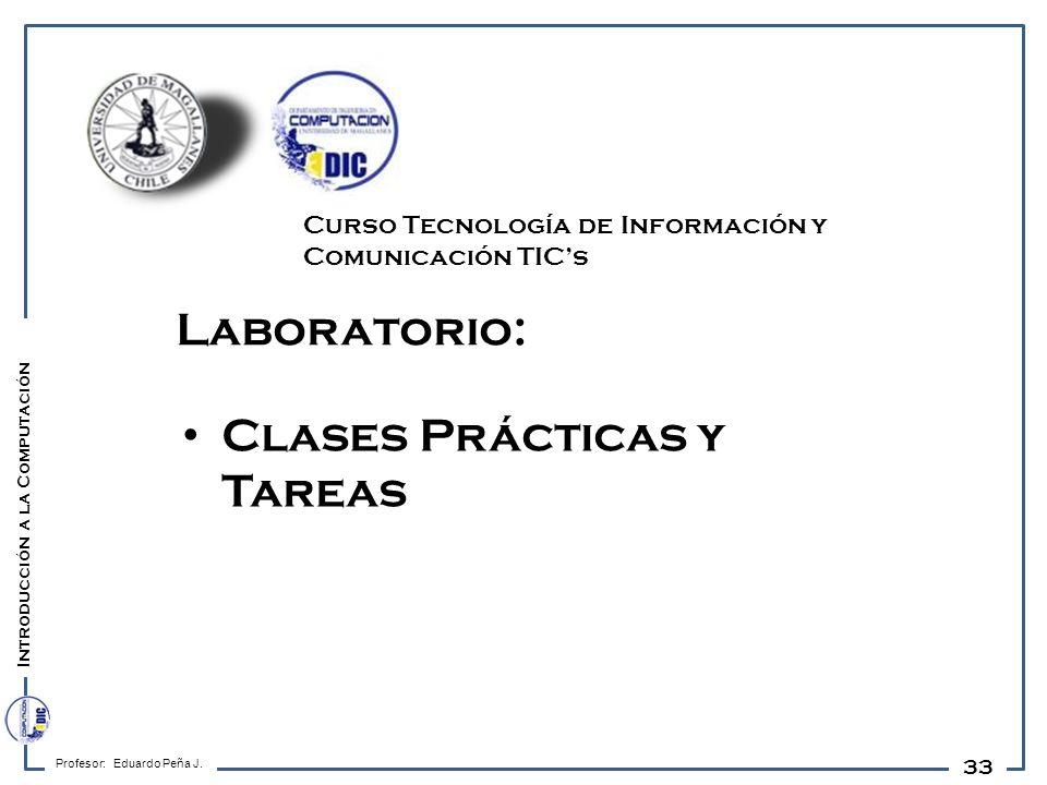 33 Laboratorio: Clases Prácticas y Tareas Profesor: Eduardo Peña J. Introducción a la Computación Curso Tecnología de Información y Comunicación TICs