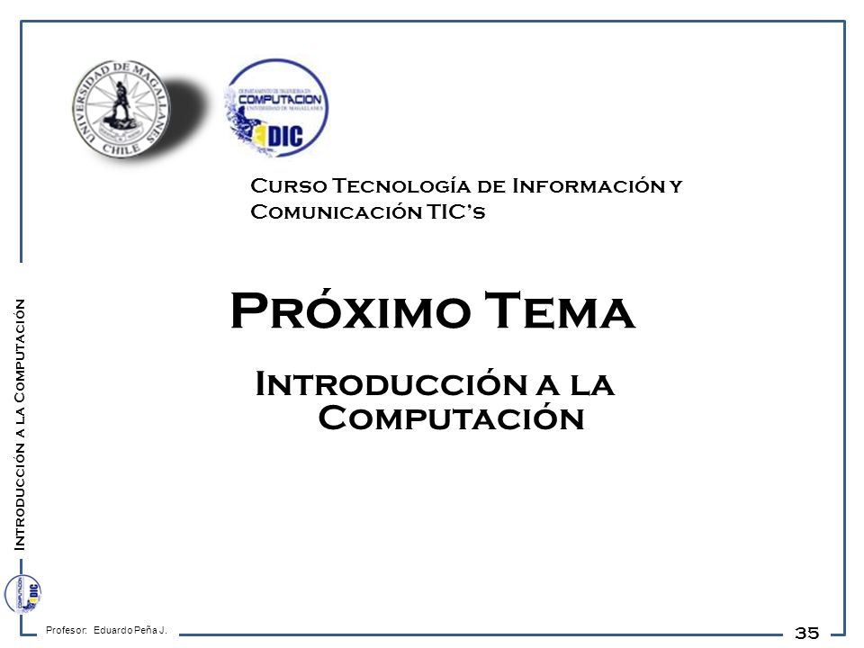 35 Próximo Tema Introducción a la Computación Profesor: Eduardo Peña J. Introducción a la Computación Curso Tecnología de Información y Comunicación T