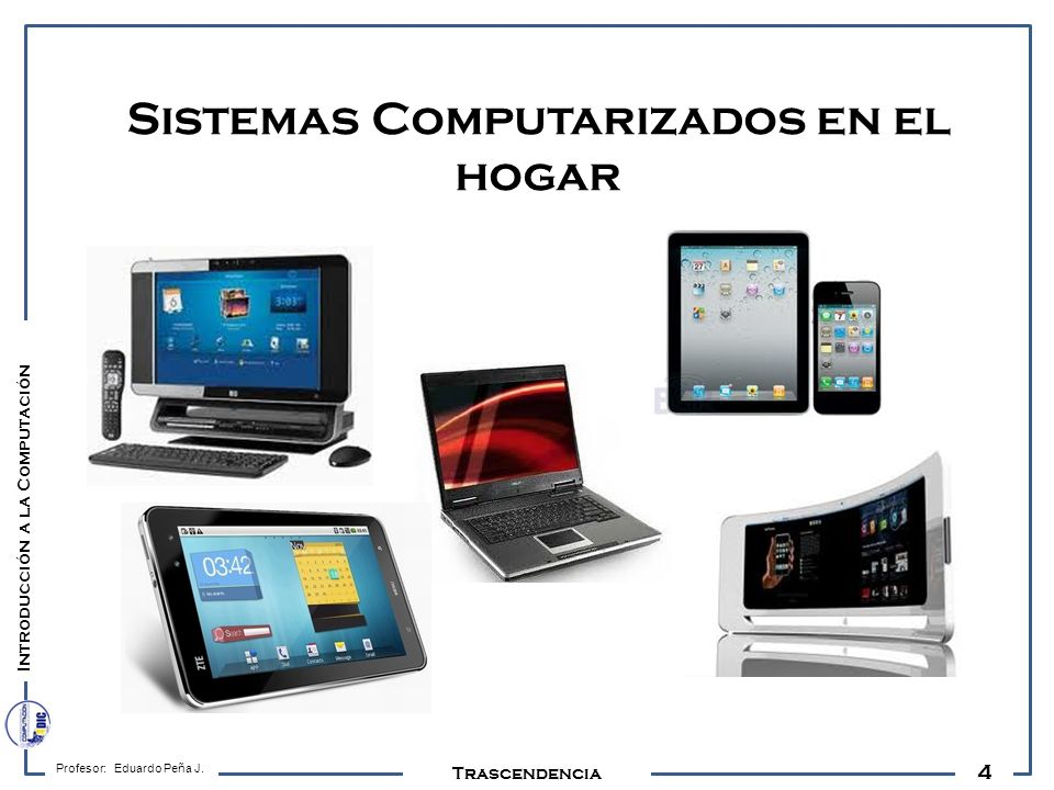 4 Profesor: Eduardo Peña J. Trascendencia Sistemas Computarizados en el hogar Introducción a la Computación