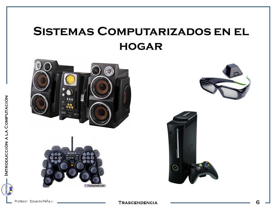 6 Profesor: Eduardo Peña J. Trascendencia Sistemas Computarizados en el hogar Introducción a la Computación