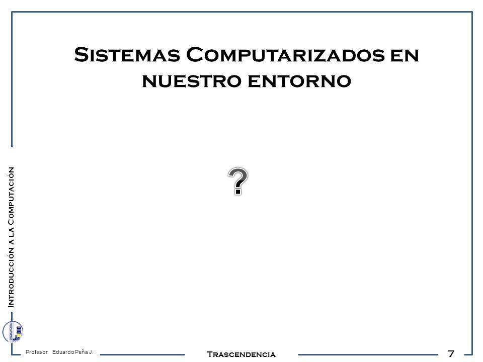 7 Profesor: Eduardo Peña J. Trascendencia Sistemas Computarizados en nuestro entorno Introducción a la Computación