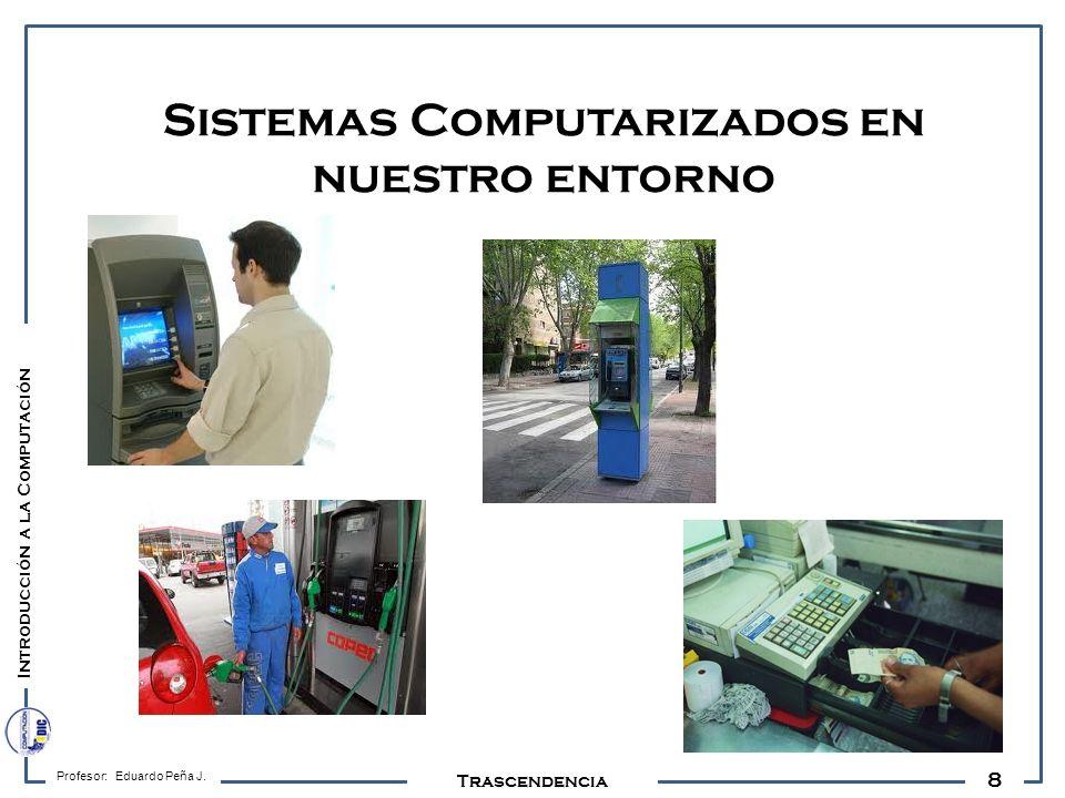 8 Profesor: Eduardo Peña J. Trascendencia Sistemas Computarizados en nuestro entorno Introducción a la Computación