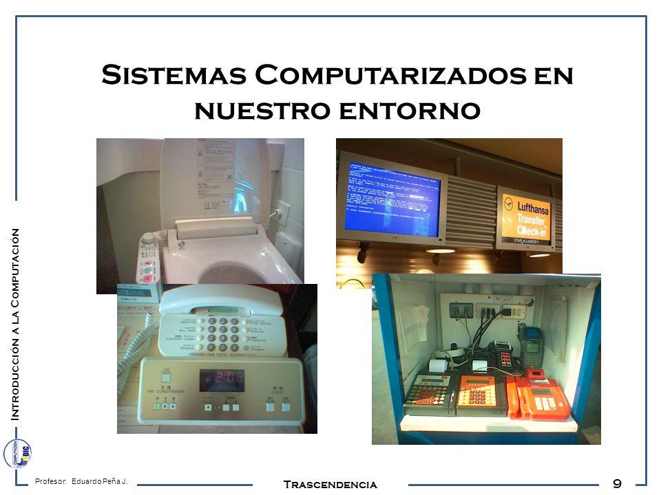 9 Profesor: Eduardo Peña J. Trascendencia Sistemas Computarizados en nuestro entorno Introducción a la Computación