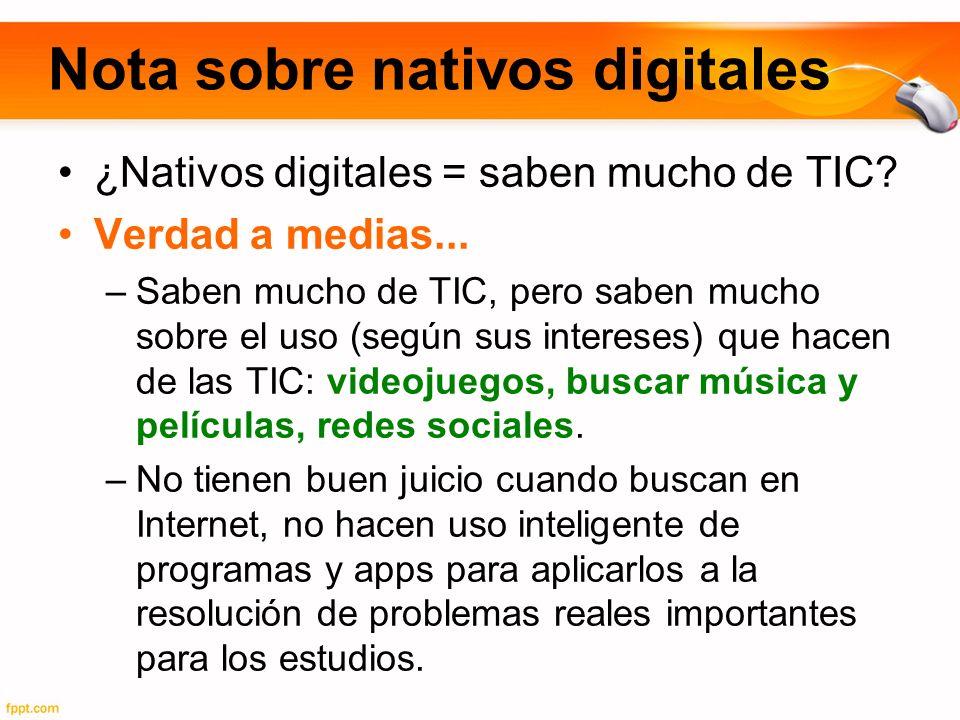 Nota sobre nativos digitales ¿Nativos digitales = saben mucho de TIC? Verdad a medias... –Saben mucho de TIC, pero saben mucho sobre el uso (según sus