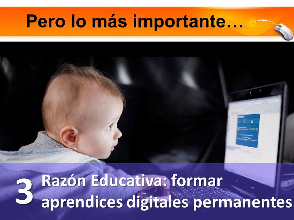 Pero lo más importante… Razón Educativa: formar aprendices digitales permanentes 3