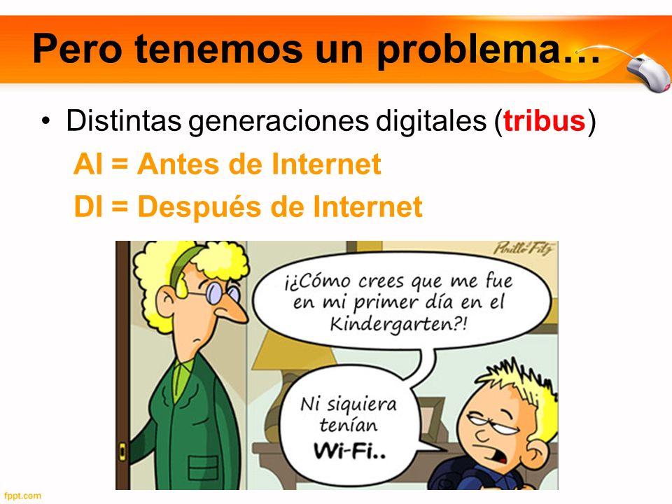 Pero tenemos un problema… Distintas generaciones digitales (tribus) AI = Antes de Internet DI = Después de Internet