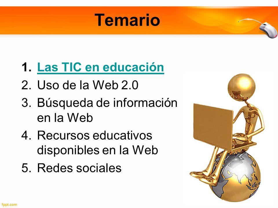 Temario 1.Las TIC en educaciónLas TIC en educación 2.Uso de la Web 2.0 3.Búsqueda de información en la Web 4.Recursos educativos disponibles en la Web 5.Redes sociales