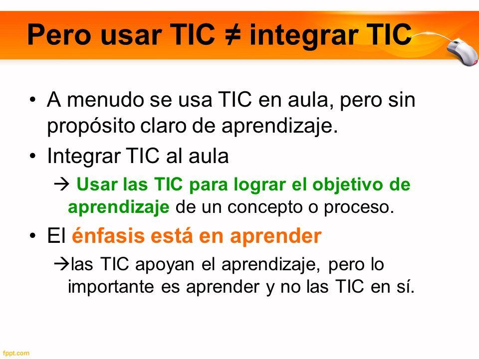 Pero usar TIC integrar TIC A menudo se usa TIC en aula, pero sin propósito claro de aprendizaje. Integrar TIC al aula Usar las TIC para lograr el obje