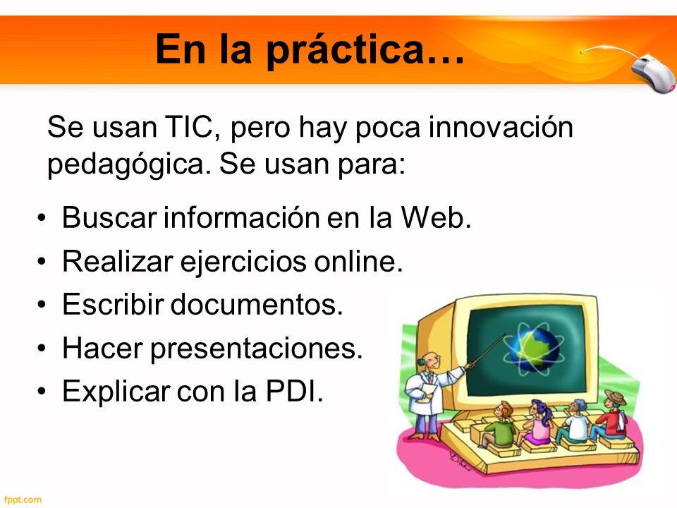 En la práctica… Buscar información en la Web. Realizar ejercicios online. Escribir documentos. Hacer presentaciones. Explicar con la PDI. Se usan TIC,