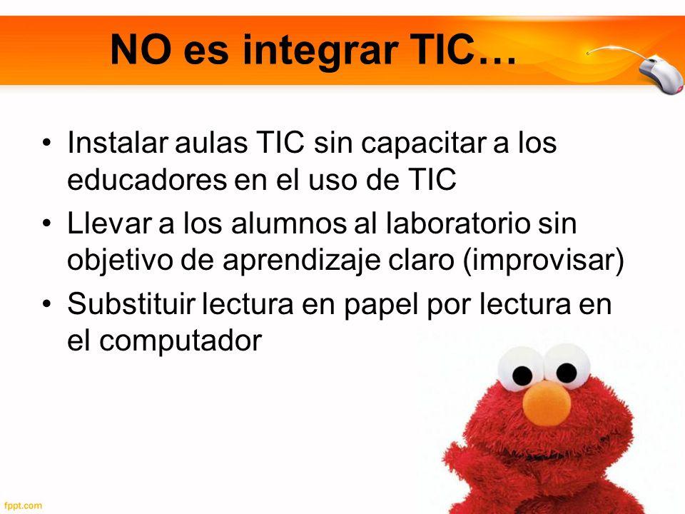 NO es integrar TIC… Instalar aulas TIC sin capacitar a los educadores en el uso de TIC Llevar a los alumnos al laboratorio sin objetivo de aprendizaje claro (improvisar) Substituir lectura en papel por lectura en el computador