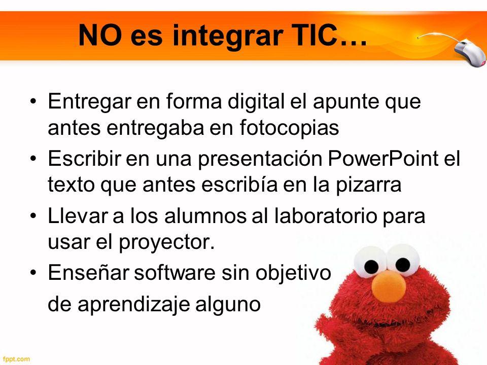 NO es integrar TIC… Entregar en forma digital el apunte que antes entregaba en fotocopias Escribir en una presentación PowerPoint el texto que antes escribía en la pizarra Llevar a los alumnos al laboratorio para usar el proyector.