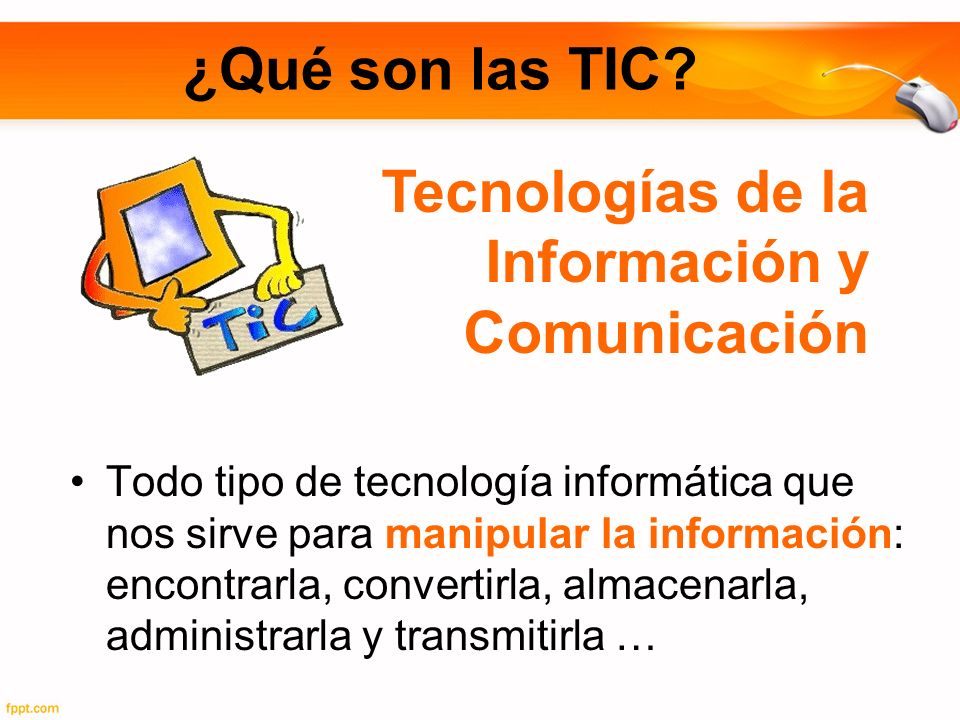 ¿Qué son las TIC? Todo tipo de tecnología informática que nos sirve para manipular la información: encontrarla, convertirla, almacenarla, administrarl