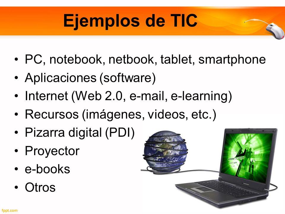Ejemplos de TIC PC, notebook, netbook, tablet, smartphone Aplicaciones (software) Internet (Web 2.0, e-mail, e-learning) Recursos (imágenes, videos, etc.) Pizarra digital (PDI) Proyector e-books Otros