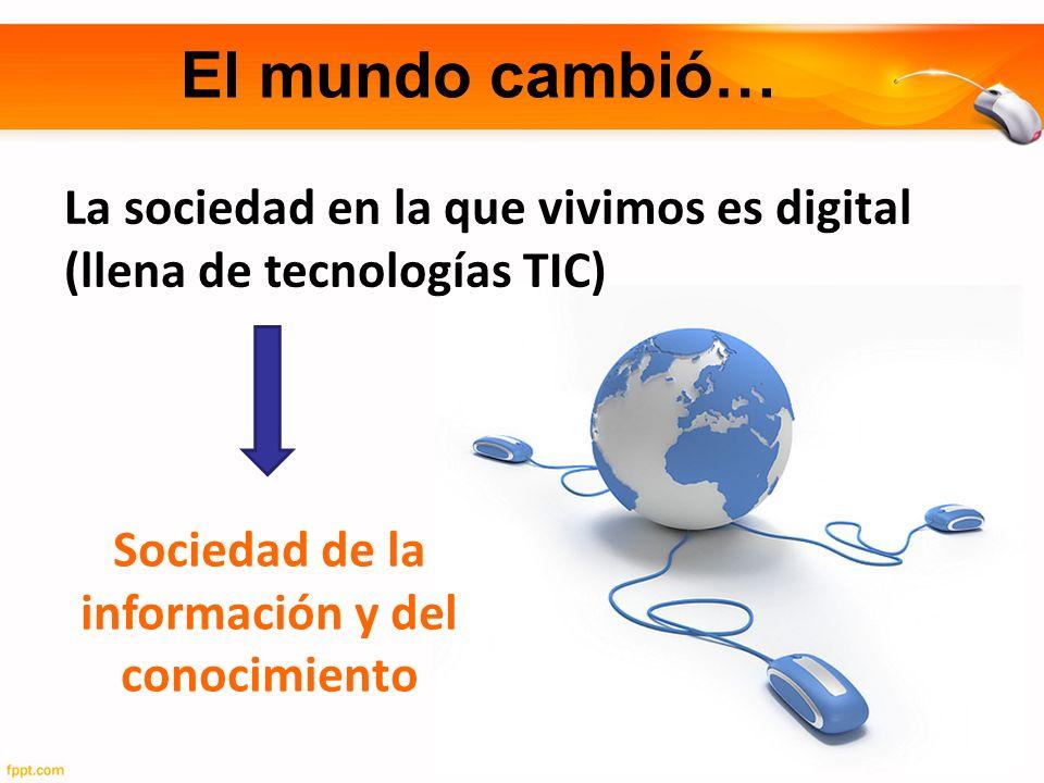 El mundo cambió… La sociedad en la que vivimos es digital (llena de tecnologías TIC) Sociedad de la información y del conocimiento