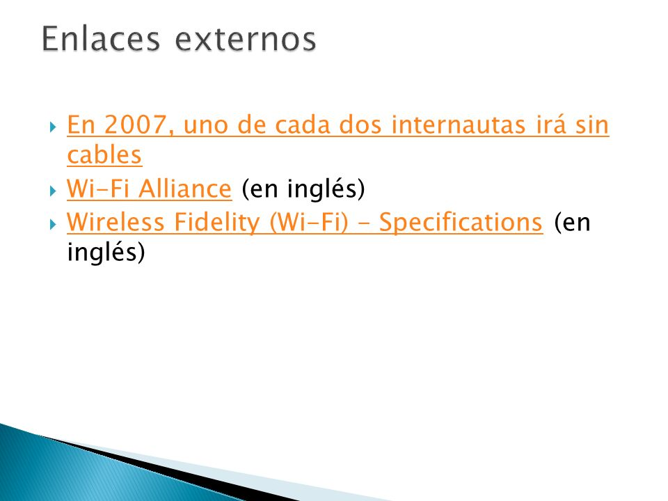 En 2007, uno de cada dos internautas irá sin cables En 2007, uno de cada dos internautas irá sin cables Wi-Fi Alliance (en inglés) Wi-Fi Alliance Wireless Fidelity (Wi-Fi) - Specifications (en inglés) Wireless Fidelity (Wi-Fi) - Specifications