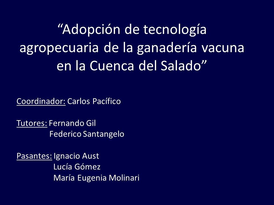 Adopción de tecnología agropecuaria de la ganadería vacuna en la Cuenca del Salado Coordinador: Carlos Pacífico Tutores: Fernando Gil Federico Santang