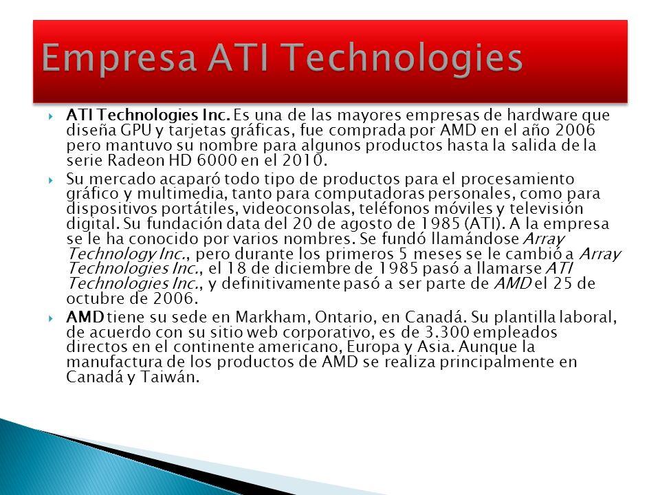 ATI Technologies Inc. Es una de las mayores empresas de hardware que diseña GPU y tarjetas gráficas, fue comprada por AMD en el año 2006 pero mantuvo