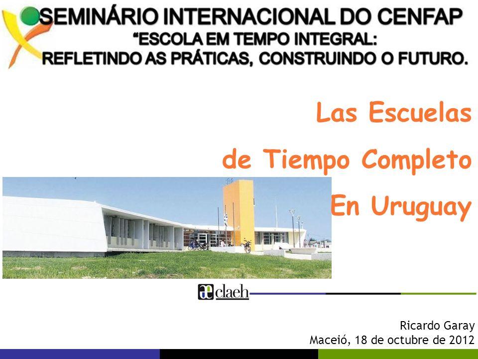 Ricardo Garay Maceió, 18 de octubre de 2012 Las Escuelas de Tiempo Completo En Uruguay