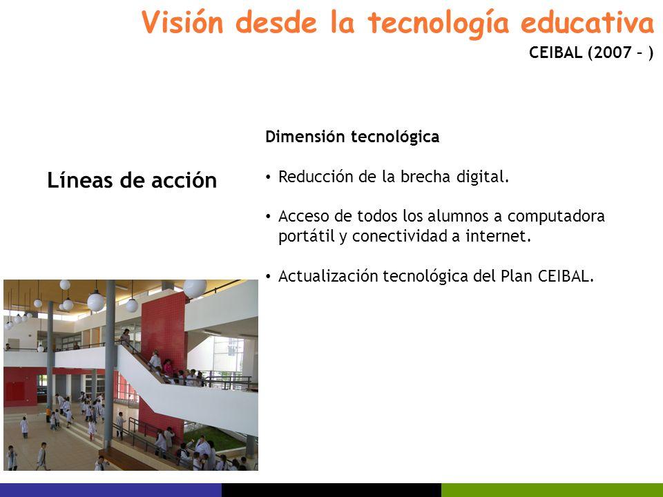 Visión desde la tecnología educativa CEIBAL (2007 – ) Dimensión tecnológica Reducción de la brecha digital. Acceso de todos los alumnos a computadora