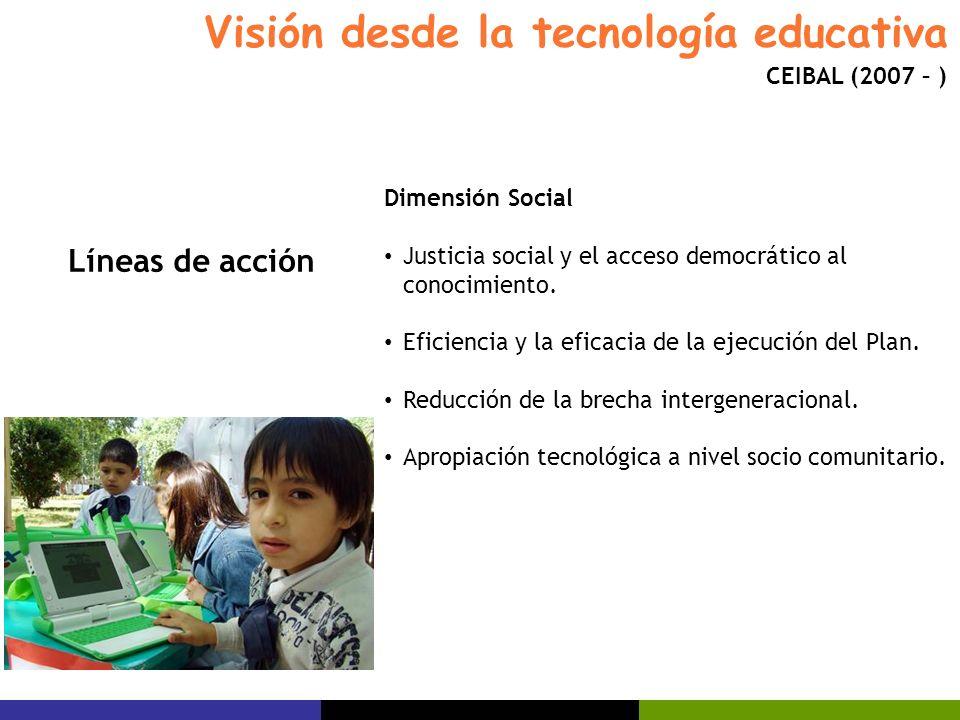 Visión desde la tecnología educativa CEIBAL (2007 – ) Dimensión Social Justicia social y el acceso democrático al conocimiento. Eficiencia y la eficac