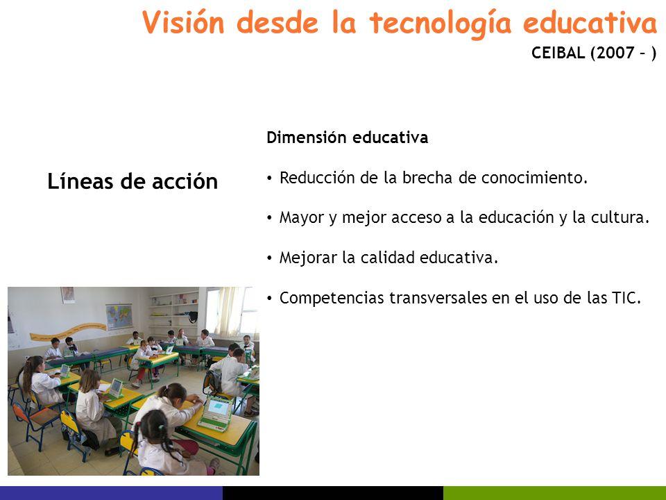 Visión desde la tecnología educativa CEIBAL (2007 – ) Dimensión educativa Reducción de la brecha de conocimiento. Mayor y mejor acceso a la educación