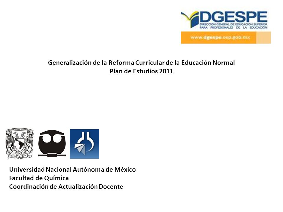 Generalización de la Reforma Curricular de la Educación Normal Plan de Estudios 2011 Universidad Nacional Autónoma de México Facultad de Química Coordinación de Actualización Docente