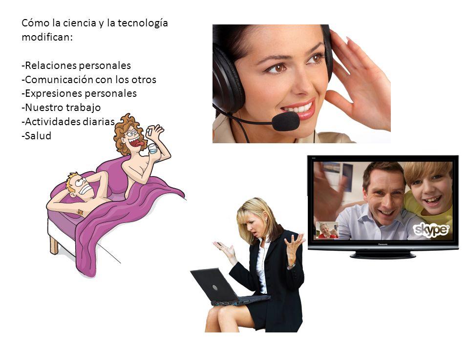 Cómo la ciencia y la tecnología modifican: -Relaciones personales -Comunicación con los otros -Expresiones personales -Nuestro trabajo -Actividades diarias -Salud