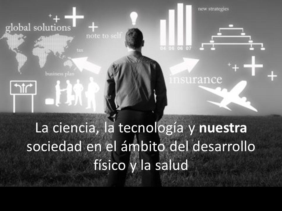 La ciencia, la tecnología y nuestra sociedad en el ámbito del desarrollo físico y la salud
