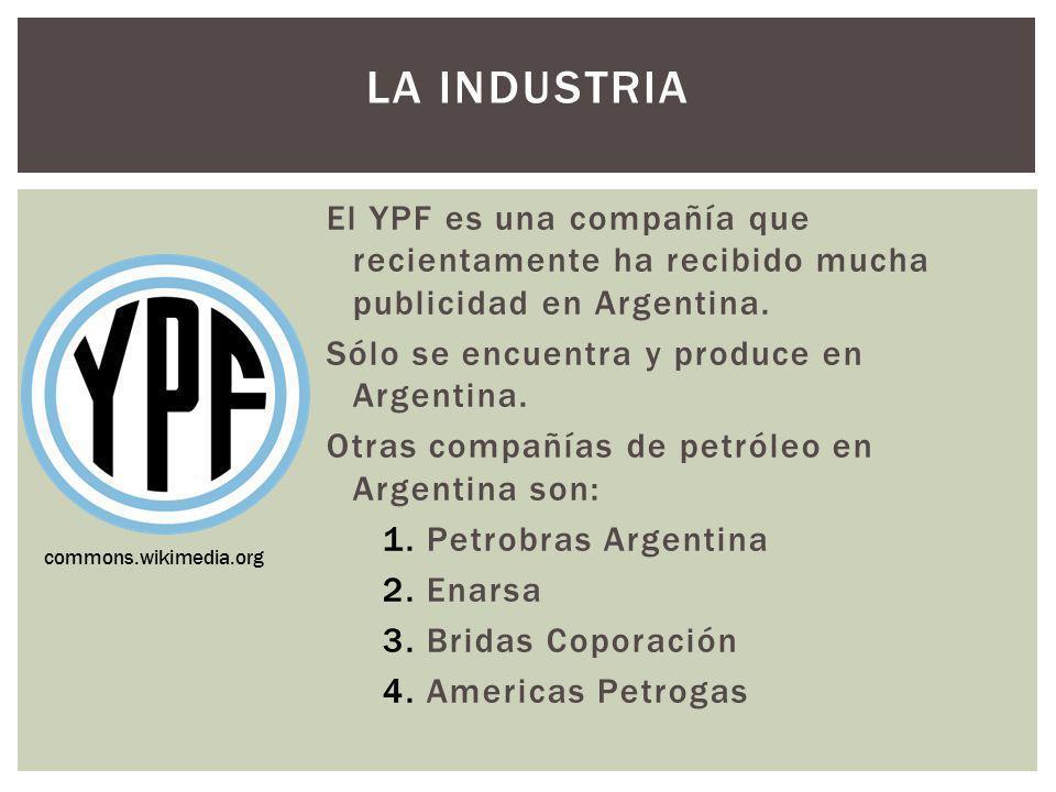 LA INDUSTRIA El YPF es una compañía que recientamente ha recibido mucha publicidad en Argentina. Sólo se encuentra y produce en Argentina. Otras compa