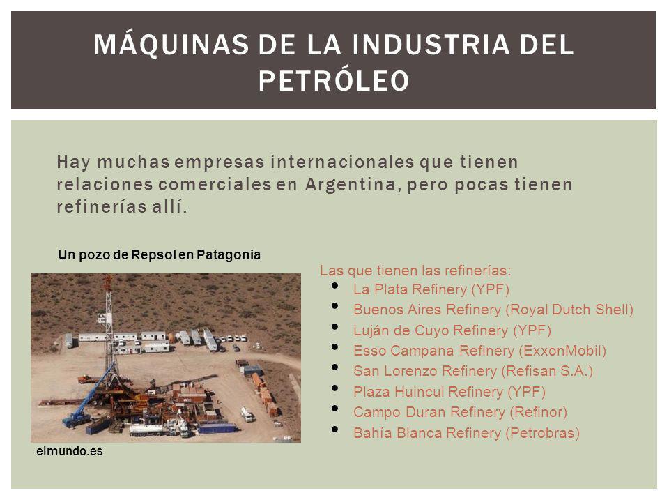 MÁQUINAS DE LA INDUSTRIA DEL PETRÓLEO Hay muchas empresas internacionales que tienen relaciones comerciales en Argentina, pero pocas tienen refinerías