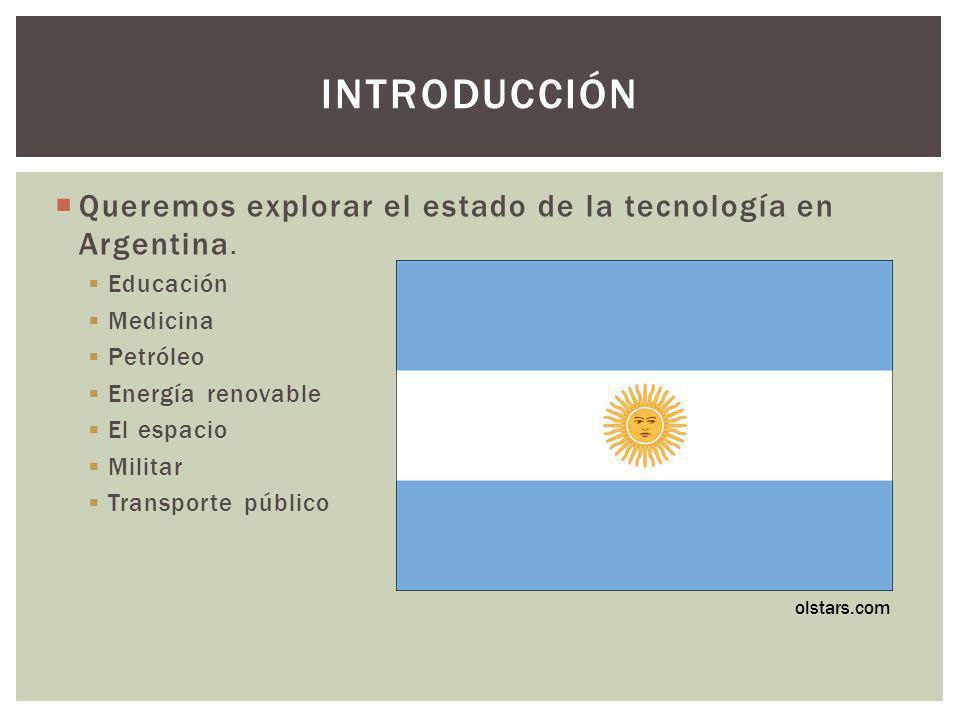 Queremos explorar el estado de la tecnología en Argentina. Educación Medicina Petróleo Energía renovable El espacio Militar Transporte público INTRODU
