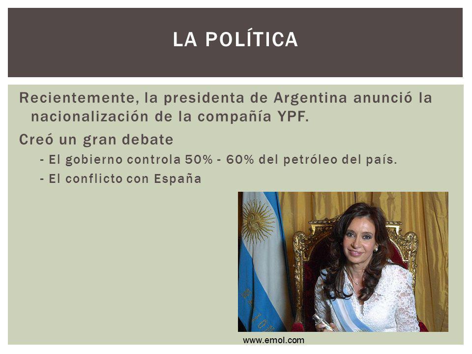 LA POLÍTICA Recientemente, la presidenta de Argentina anunció la nacionalización de la compañía YPF. Creó un gran debate - El gobierno controla 50% -