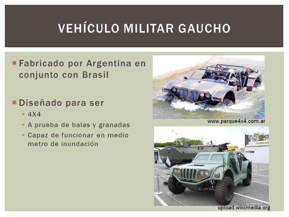 VEHÍCULO MILITAR GAUCHO Fabricado por Argentina en conjunto con Brasil Diseñado para ser 4X4 A prueba de balas y granadas Capaz de funcionar en medio