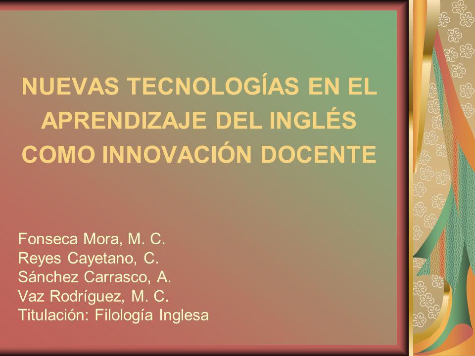 NUEVAS TECNOLOGÍAS EN EL APRENDIZAJE DEL INGLÉS COMO INNOVACIÓN DOCENTE Fonseca Mora, M. C. Reyes Cayetano, C. Sánchez Carrasco, A. Vaz Rodríguez, M.