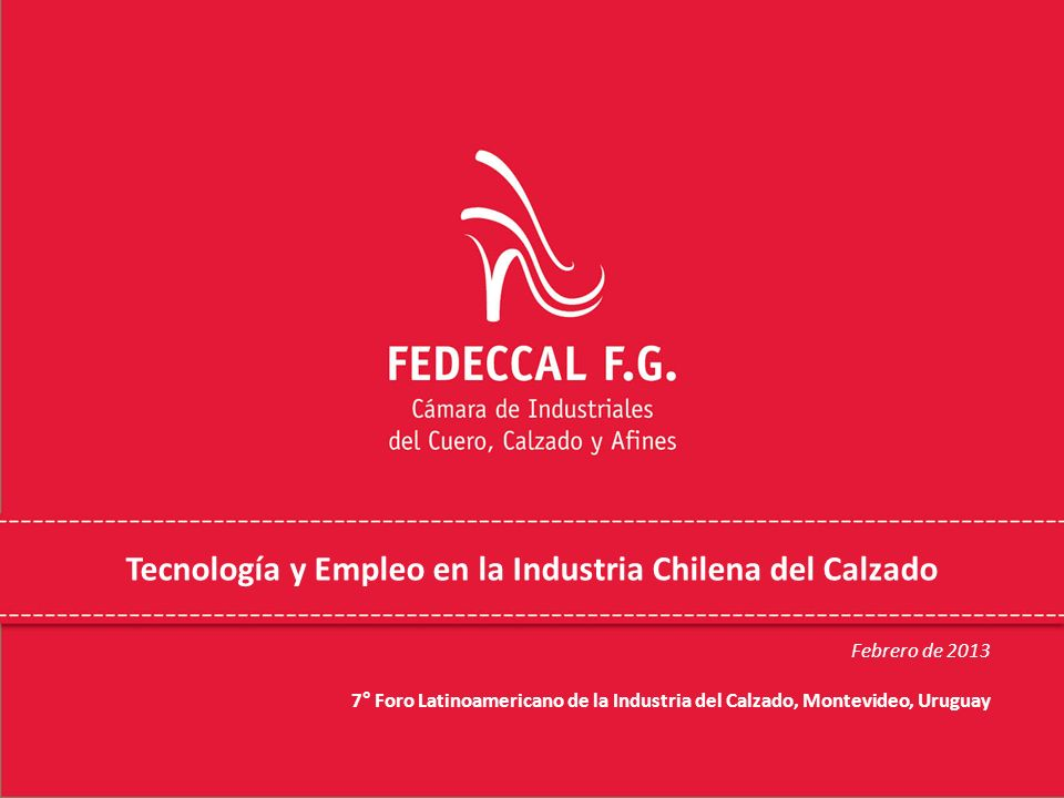 Tecnología y Empleo en la Industria Chilena del Calzado Febrero de 2013 7° Foro Latinoamericano de la Industria del Calzado, Montevideo, Uruguay