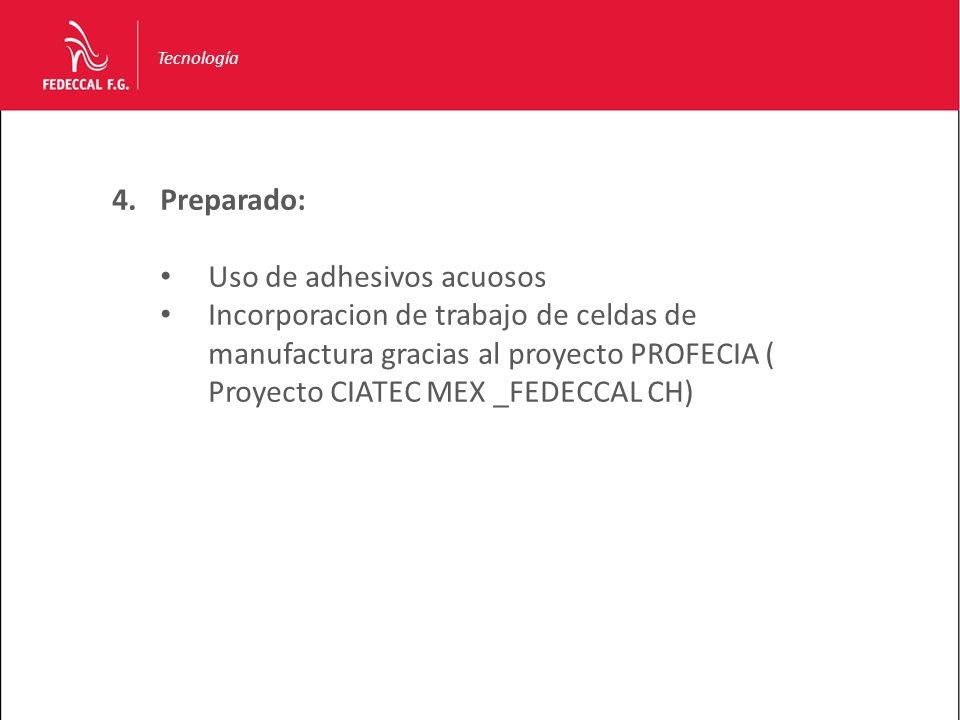 Tecnología 4.Preparado: Uso de adhesivos acuosos Incorporacion de trabajo de celdas de manufactura gracias al proyecto PROFECIA ( Proyecto CIATEC MEX