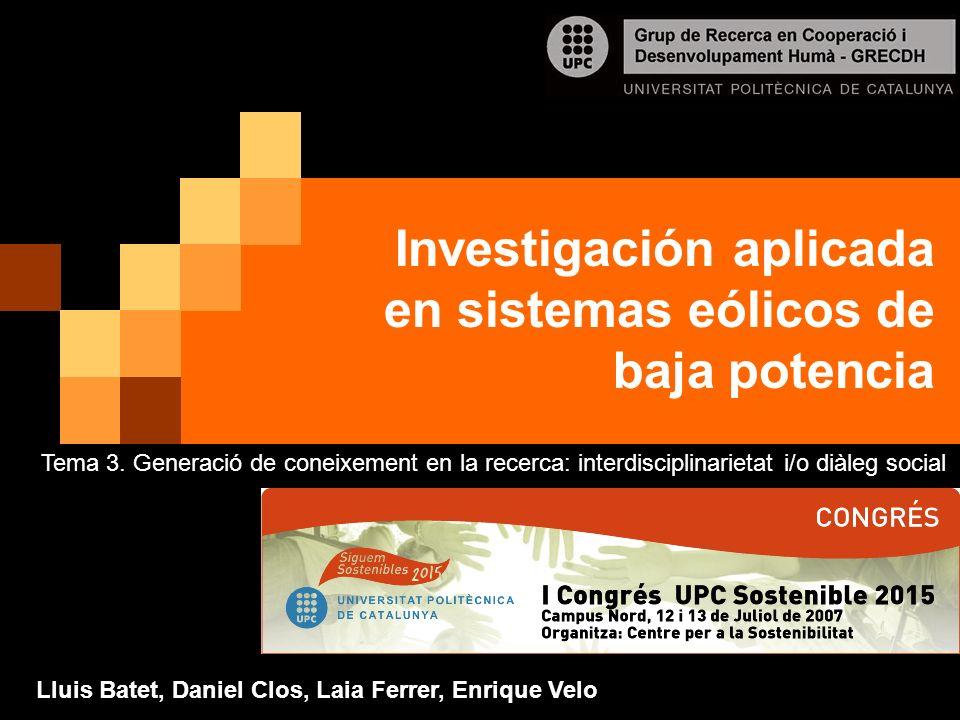 Investigación aplicada en sistemas eólicos de baja potencia Lluis Batet, Daniel Clos, Laia Ferrer, Enrique Velo Tema 3. Generació de coneixement en la